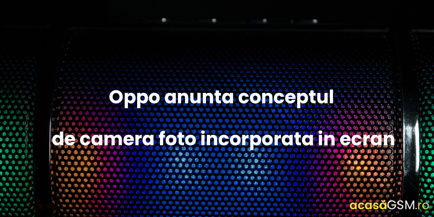 Adio notch. Oppo anunta conceptul de camera foto incorporata in ecran